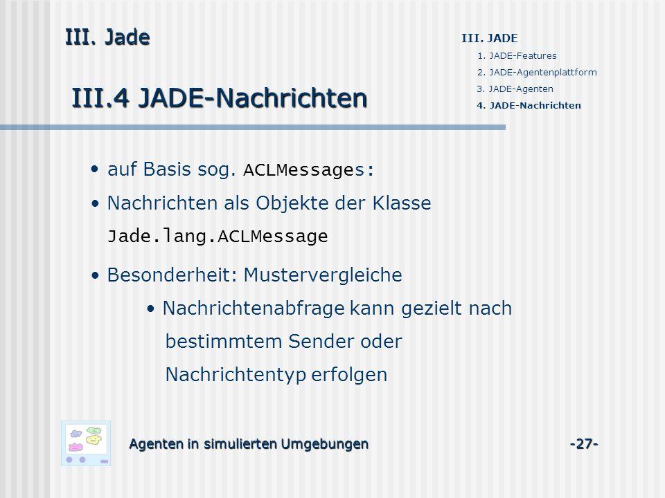 III.4 JADE-Nachrichten Agenten in simulierten Umgebungen -27- III. Jade III. JADE 1. JADE-Features 2. JADE-Agentenplattform 3. JADE-Agenten 4. JADE-Na