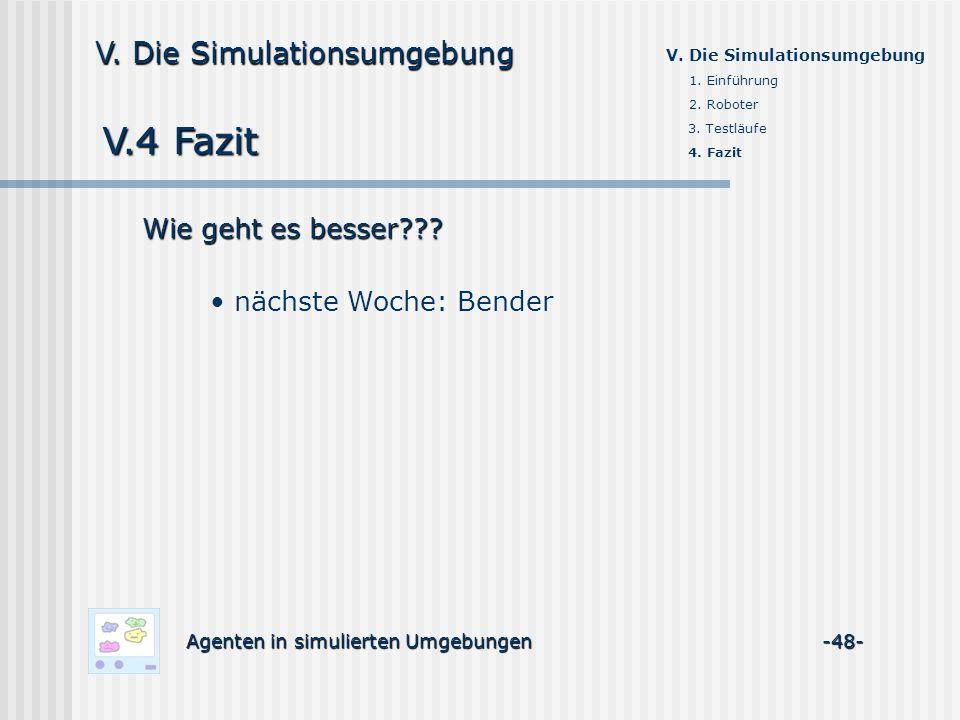 V.4 Fazit Agenten in simulierten Umgebungen -48- V. Die Simulationsumgebung 1. Einführung 2. Roboter 3. Testläufe 4. Fazit Wie geht es besser??? nächs