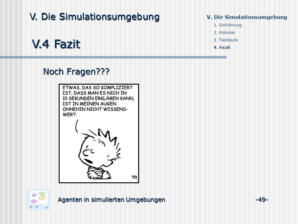 V.4 Fazit Agenten in simulierten Umgebungen -49- V. Die Simulationsumgebung 1. Einführung 2. Roboter 3. Testläufe 4. Fazit Noch Fragen???