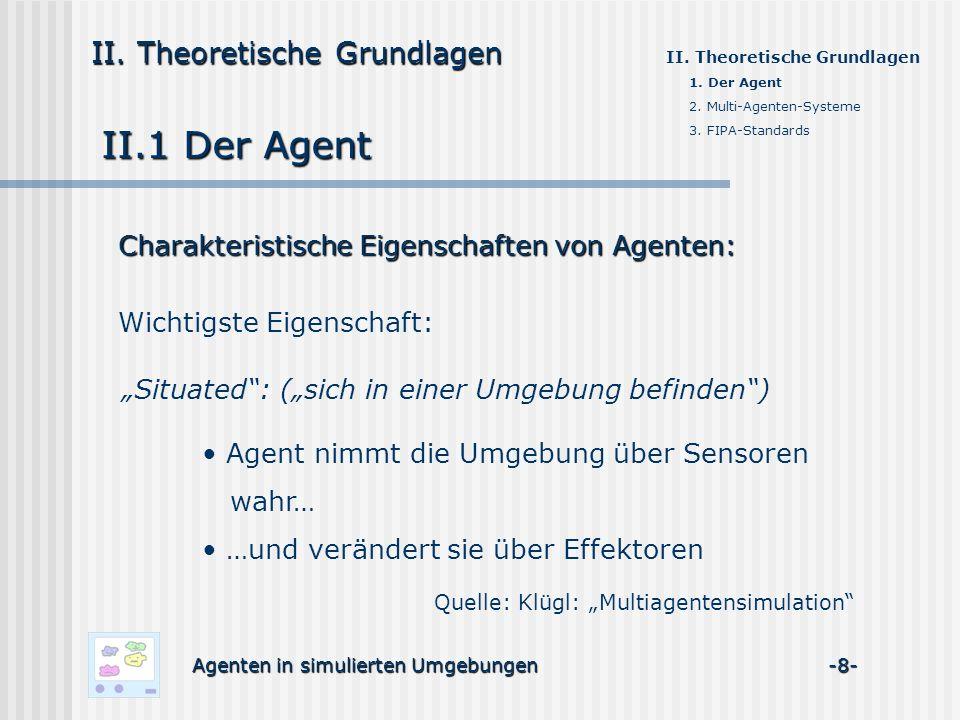 II.1 Der Agent Charakteristische Eigenschaften von Agenten: Wichtigste Eigenschaft: Agenten in simulierten Umgebungen -8- II. Theoretische Grundlagen