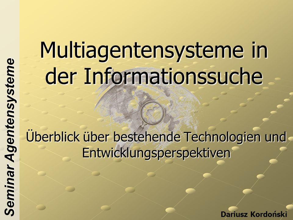 Multiagentensysteme in der Informationssuche Überblick über bestehende Technologien und Entwicklungsperspektiven Dariusz Kordoński Seminar Agentensysteme