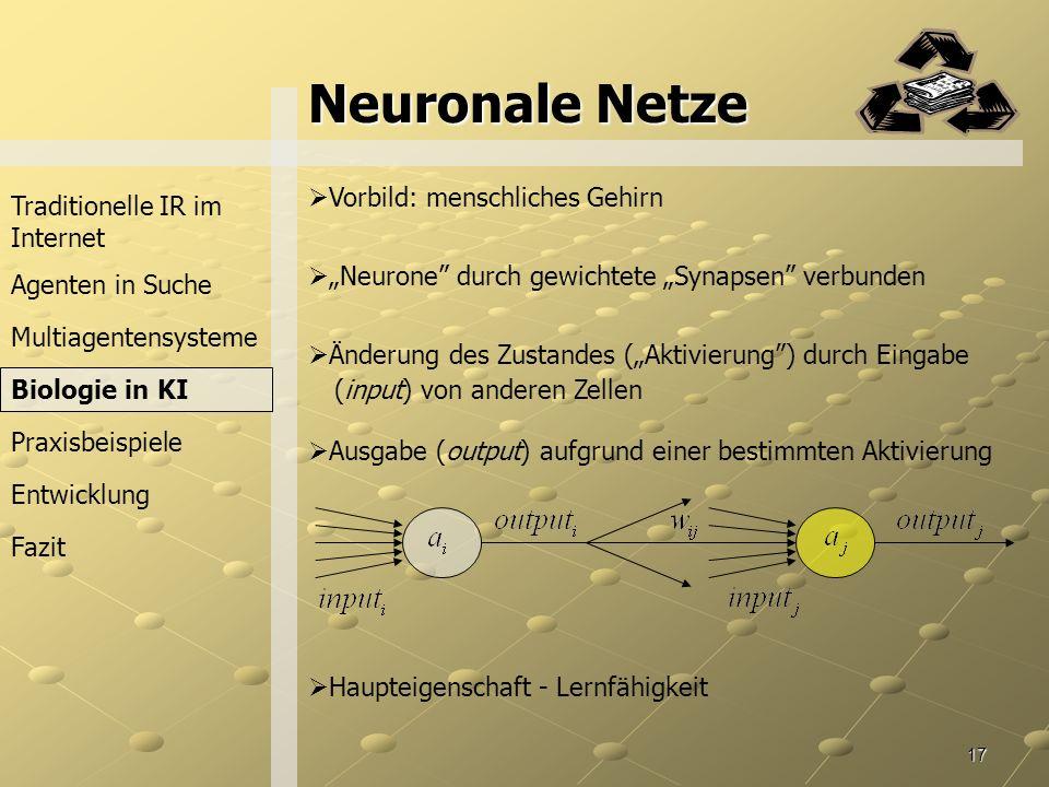 17 Neuronale Netze Traditionelle IR im Internet Agenten in Suche Praxisbeispiele Fazit Multiagentensysteme Vorbild: menschliches Gehirn Neurone durch gewichtete Synapsen verbunden Änderung des Zustandes (Aktivierung) durch Eingabe (input) von anderen Zellen Ausgabe (output) aufgrund einer bestimmten Aktivierung Haupteigenschaft - Lernfähigkeit Biologie in KI Entwicklung