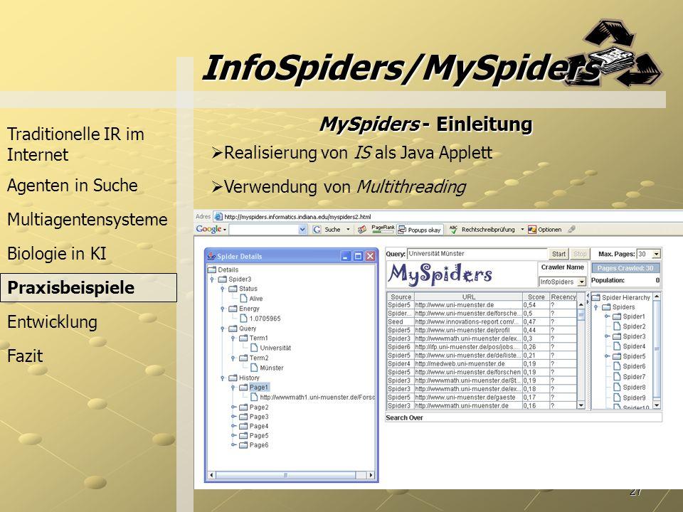 27 Biologie in KI InfoSpiders/MySpiders Traditionelle IR im Internet Agenten in Suche Praxisbeispiele Fazit Entwicklung Multiagentensysteme MySpiders - Einleitung Realisierung von IS als Java Applett Verwendung von Multithreading