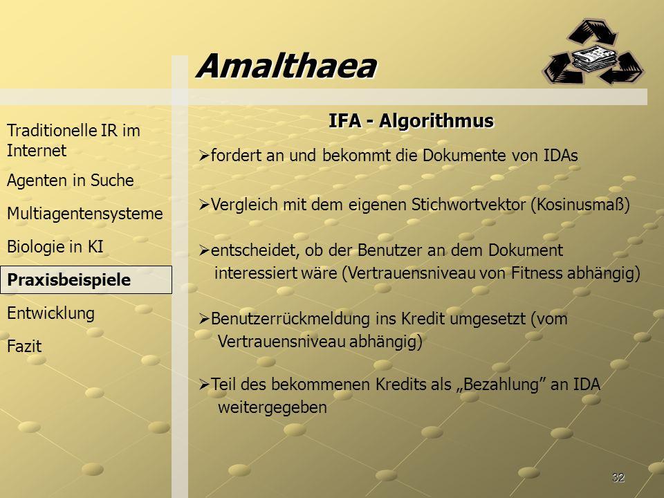 32 Amalthaea Traditionelle IR im Internet Agenten in Suche Praxisbeispiele Fazit Entwicklung Multiagentensysteme fordert an und bekommt die Dokumente von IDAs Vergleich mit dem eigenen Stichwortvektor (Kosinusmaß) entscheidet, ob der Benutzer an dem Dokument IFA -Algorithmus IFA - Algorithmus interessiert wäre (Vertrauensniveau von Fitness abhängig) Benutzerrückmeldung ins Kredit umgesetzt (vom Vertrauensniveau abhängig) Biologie in KI Teil des bekommenen Kredits als Bezahlung an IDA weitergegeben