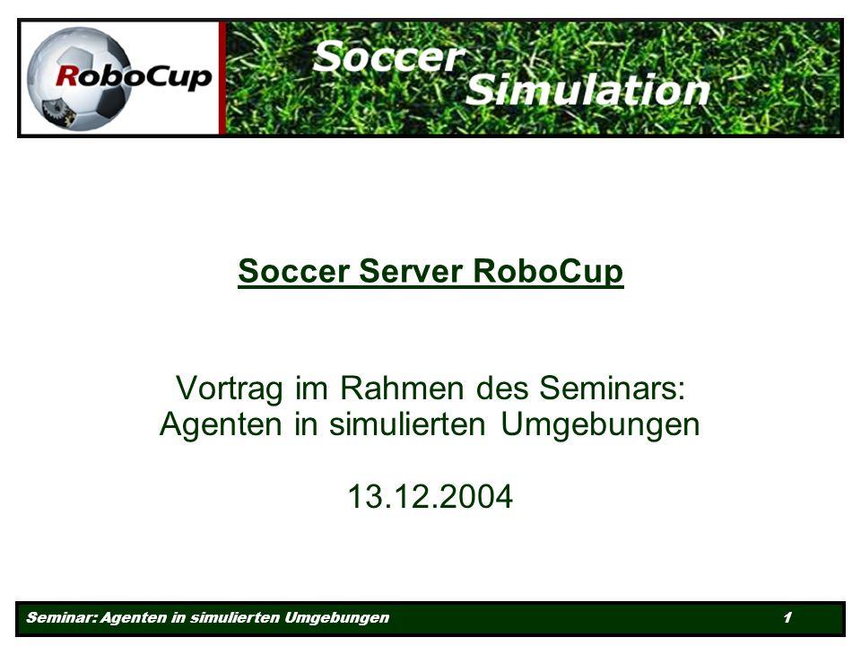 Seminar: Agenten in simulierten Umgebungen 1 Soccer Server RoboCup Vortrag im Rahmen des Seminars: Agenten in simulierten Umgebungen 13.12.2004
