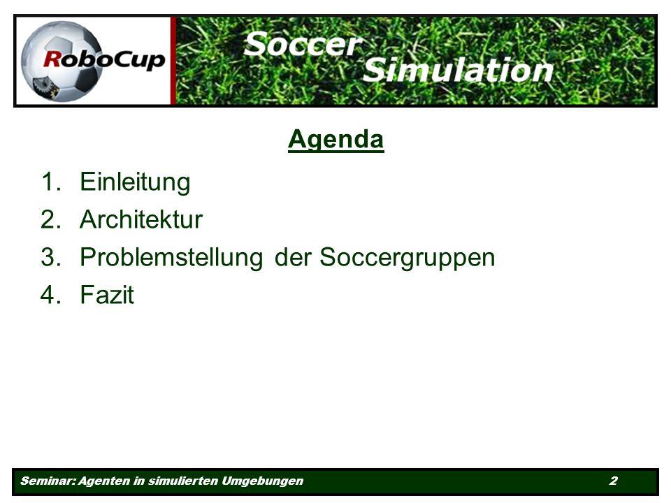 Seminar: Agenten in simulierten Umgebungen 2 Agenda 1.Einleitung 2.Architektur 3.Problemstellung der Soccergruppen 4.Fazit