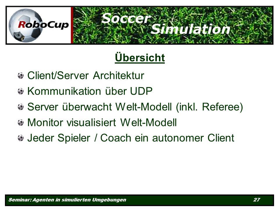 Seminar: Agenten in simulierten Umgebungen 27 Übersicht Client/Server Architektur Kommunikation über UDP Server überwacht Welt-Modell (inkl.