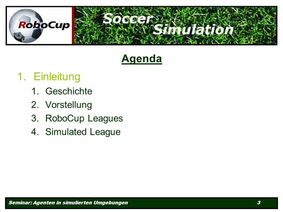 Seminar: Agenten in simulierten Umgebungen 3 Agenda 1.Einleitung 1.Geschichte 2.Vorstellung 3.RoboCup Leagues 4.Simulated League