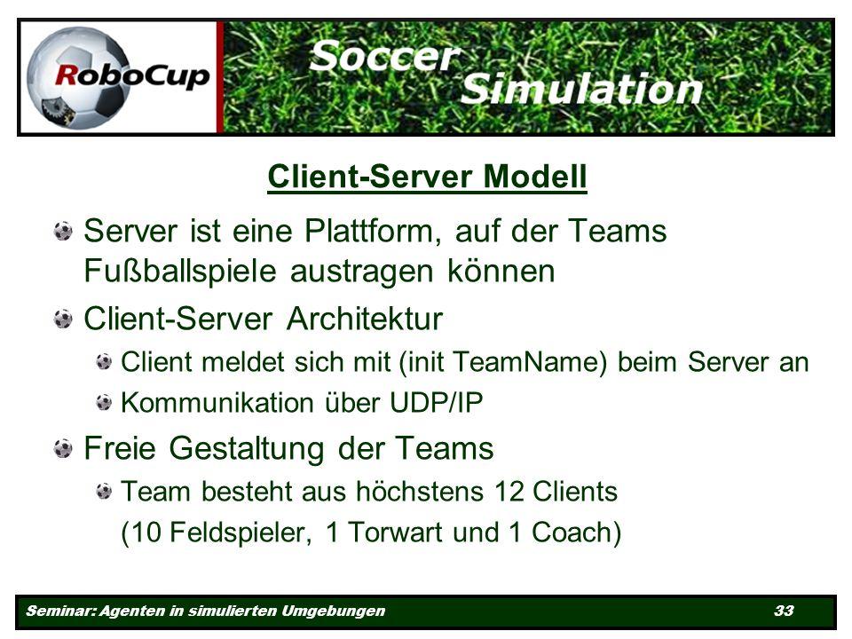 Seminar: Agenten in simulierten Umgebungen 33 Client-Server Modell Server ist eine Plattform, auf der Teams Fußballspiele austragen können Client-Server Architektur Client meldet sich mit (init TeamName) beim Server an Kommunikation über UDP/IP Freie Gestaltung der Teams Team besteht aus höchstens 12 Clients (10 Feldspieler, 1 Torwart und 1 Coach)
