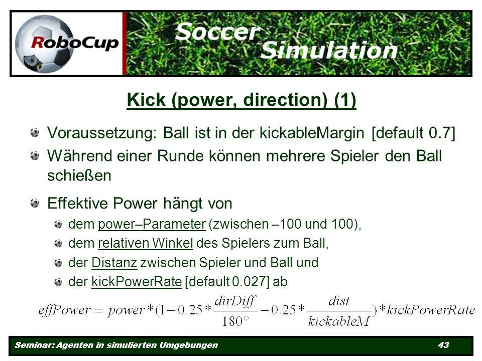Seminar: Agenten in simulierten Umgebungen 43 Kick (power, direction) (1) Voraussetzung: Ball ist in der kickableMargin [default 0.7] Während einer Runde können mehrere Spieler den Ball schießen Effektive Power hängt von dem power–Parameter (zwischen –100 und 100), dem relativen Winkel des Spielers zum Ball, der Distanz zwischen Spieler und Ball und der kickPowerRate [default 0.027] ab