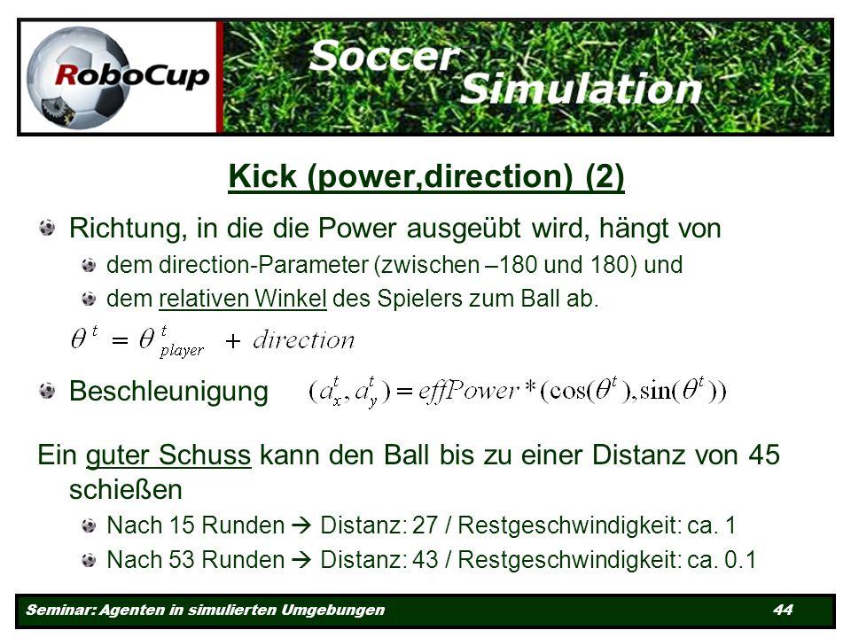 Seminar: Agenten in simulierten Umgebungen 44 Kick (power,direction) (2) Richtung, in die die Power ausgeübt wird, hängt von dem direction-Parameter (zwischen –180 und 180) und dem relativen Winkel des Spielers zum Ball ab.