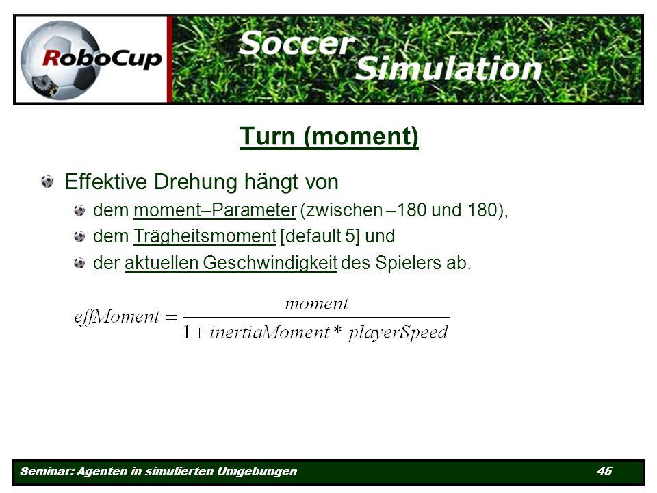 Seminar: Agenten in simulierten Umgebungen 45 Turn (moment) Effektive Drehung hängt von dem moment–Parameter (zwischen –180 und 180), dem Trägheitsmoment [default 5] und der aktuellen Geschwindigkeit des Spielers ab.