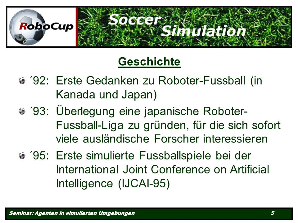 Seminar: Agenten in simulierten Umgebungen 5 Geschichte ´92: Erste Gedanken zu Roboter-Fussball (in Kanada und Japan) ´93: Überlegung eine japanische Roboter- Fussball-Liga zu gründen, für die sich sofort viele ausländische Forscher interessieren ´95: Erste simulierte Fussballspiele bei der International Joint Conference on Artificial Intelligence (IJCAI-95)