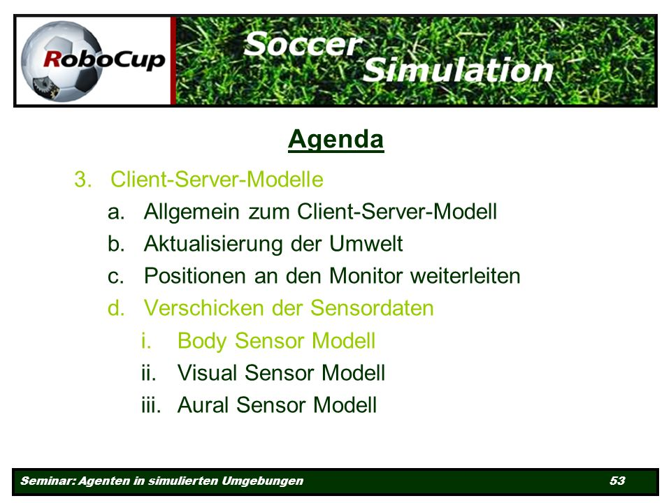 Seminar: Agenten in simulierten Umgebungen 53 Agenda 3.Client-Server-Modelle a.Allgemein zum Client-Server-Modell b.Aktualisierung der Umwelt c.Positionen an den Monitor weiterleiten d.Verschicken der Sensordaten i.Body Sensor Modell ii.Visual Sensor Modell iii.Aural Sensor Modell