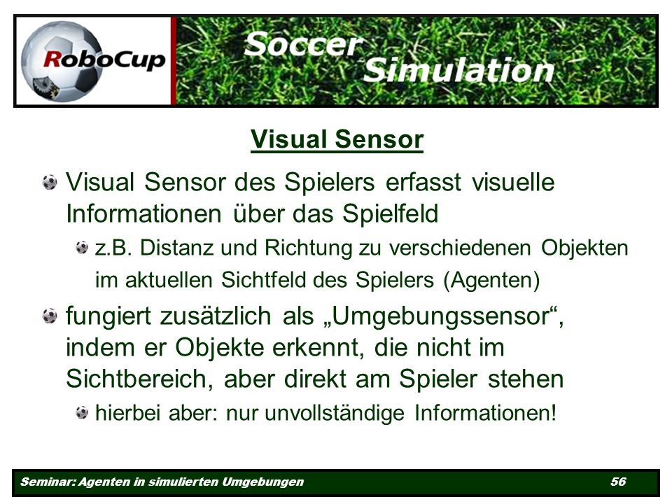 Seminar: Agenten in simulierten Umgebungen 56 Visual Sensor Visual Sensor des Spielers erfasst visuelle Informationen über das Spielfeld z.B.