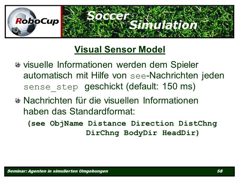Seminar: Agenten in simulierten Umgebungen 58 Visual Sensor Model visuelle Informationen werden dem Spieler automatisch mit Hilfe von see -Nachrichten jeden sense_step geschickt (default: 150 ms) Nachrichten für die visuellen Informationen haben das Standardformat: (see ObjName Distance Direction DistChng DirChng BodyDir HeadDir)