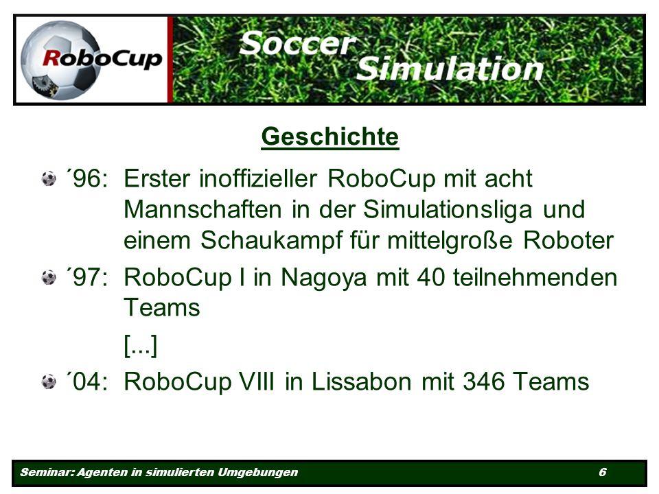 Seminar: Agenten in simulierten Umgebungen 6 Geschichte ´96: Erster inoffizieller RoboCup mit acht Mannschaften in der Simulationsliga und einem Schaukampf für mittelgroße Roboter ´97: RoboCup I in Nagoya mit 40 teilnehmenden Teams [...] ´04: RoboCup VIII in Lissabon mit 346 Teams