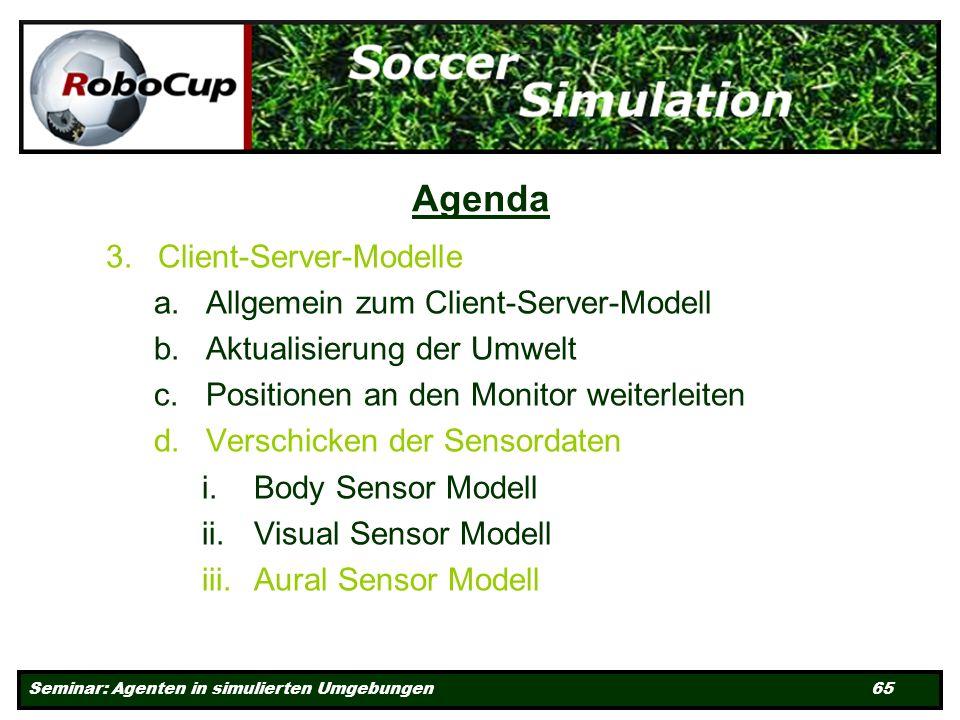 Seminar: Agenten in simulierten Umgebungen 65 Agenda 3.Client-Server-Modelle a.Allgemein zum Client-Server-Modell b.Aktualisierung der Umwelt c.Positionen an den Monitor weiterleiten d.Verschicken der Sensordaten i.Body Sensor Modell ii.Visual Sensor Modell iii.Aural Sensor Modell