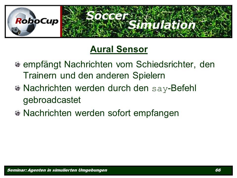 Seminar: Agenten in simulierten Umgebungen 66 Aural Sensor empfängt Nachrichten vom Schiedsrichter, den Trainern und den anderen Spielern Nachrichten werden durch den say -Befehl gebroadcastet Nachrichten werden sofort empfangen