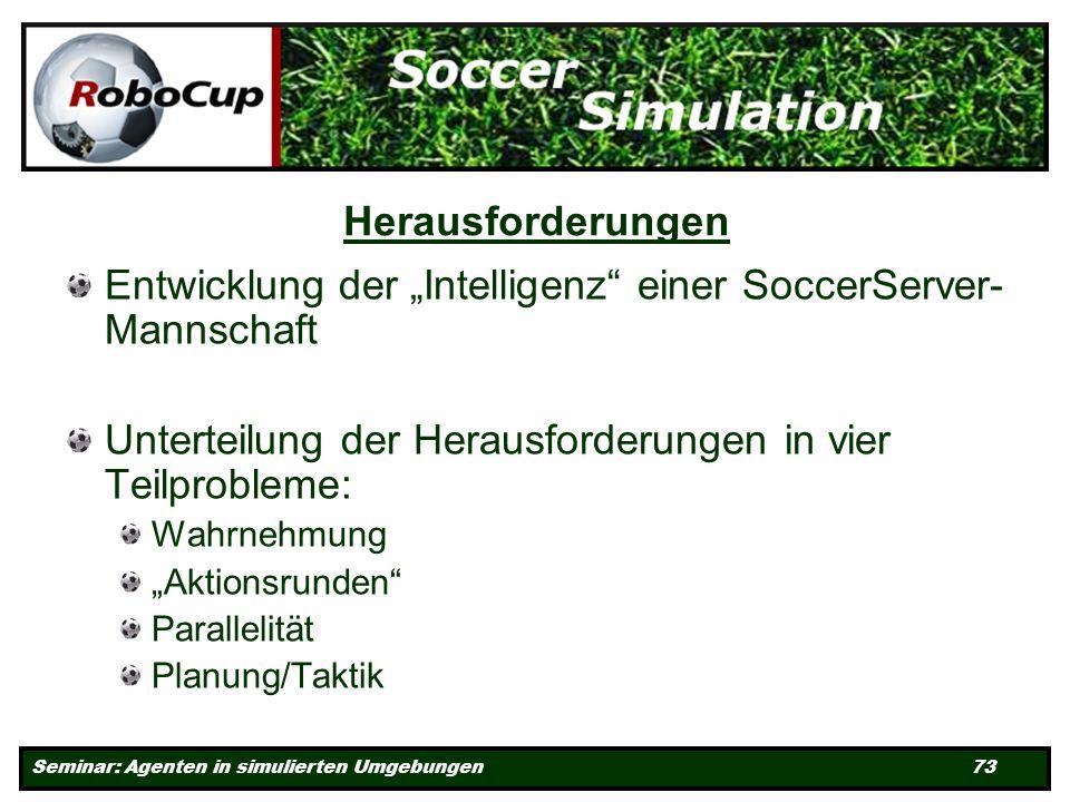 Seminar: Agenten in simulierten Umgebungen 73 Herausforderungen Entwicklung der Intelligenz einer SoccerServer- Mannschaft Unterteilung der Herausforderungen in vier Teilprobleme: Wahrnehmung Aktionsrunden Parallelität Planung/Taktik