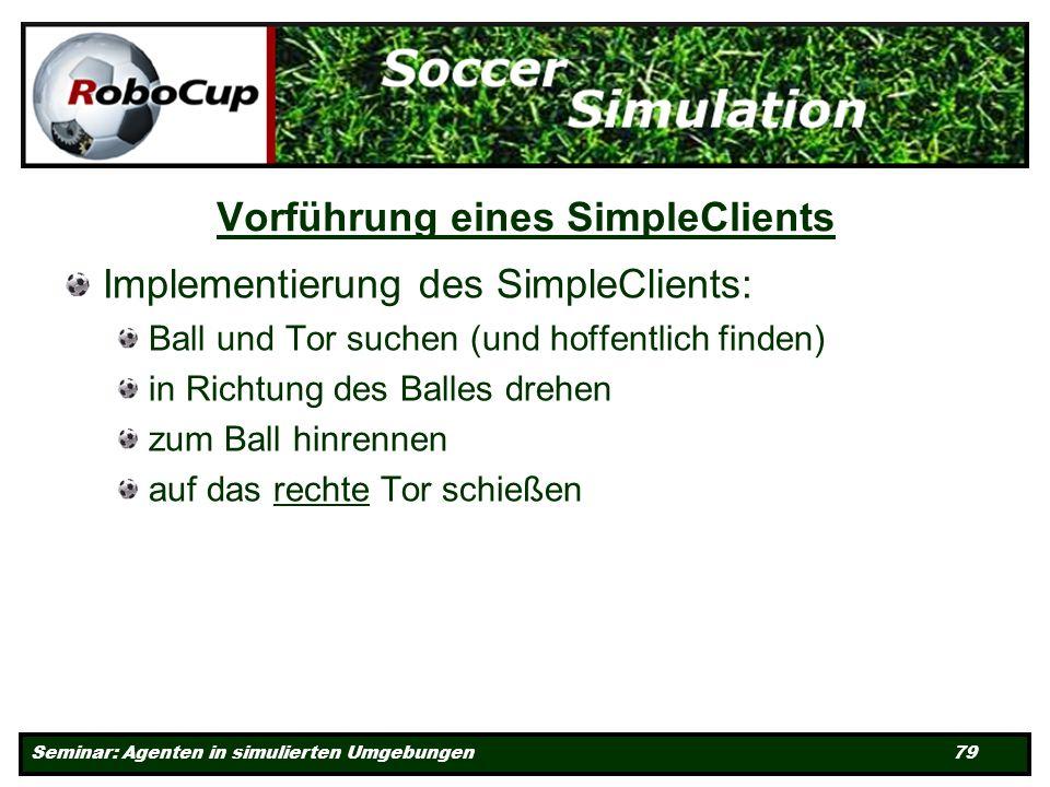Seminar: Agenten in simulierten Umgebungen 79 Vorführung eines SimpleClients Implementierung des SimpleClients: Ball und Tor suchen (und hoffentlich finden) in Richtung des Balles drehen zum Ball hinrennen auf das rechte Tor schießen