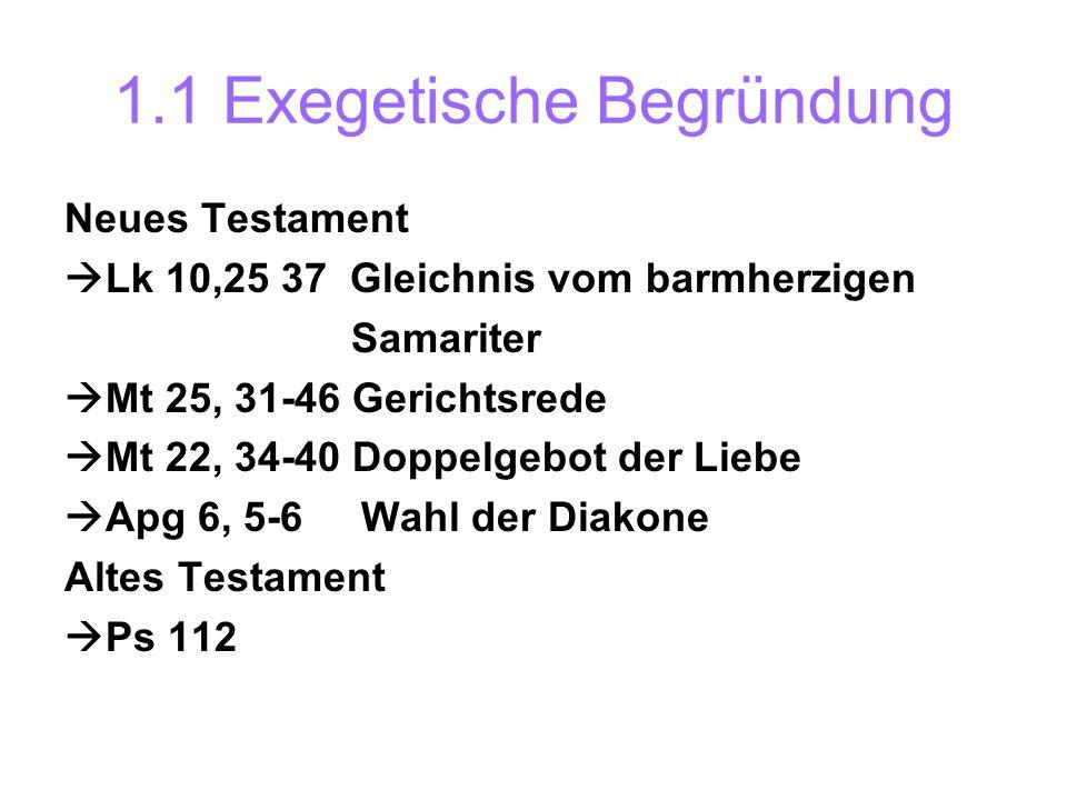 1.1 Exegetische Begründung Neues Testament Lk 10,25 37 Gleichnis vom barmherzigen Samariter Mt 25, 31-46 Gerichtsrede Mt 22, 34-40 Doppelgebot der Lie