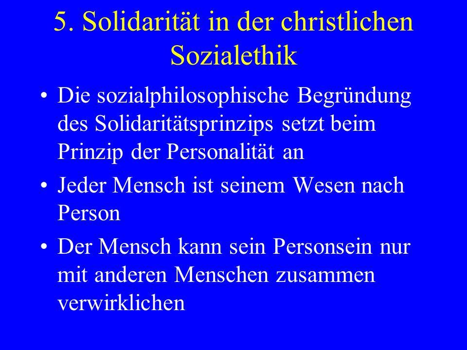 5. Solidarität in der christlichen Sozialethik Die sozialphilosophische Begründung des Solidaritätsprinzips setzt beim Prinzip der Personalität an Jed