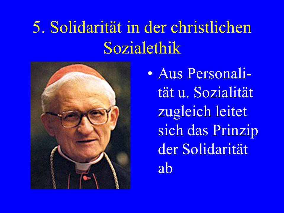 5. Solidarität in der christlichen Sozialethik Aus Personali- tät u. Sozialität zugleich leitet sich das Prinzip der Solidarität ab