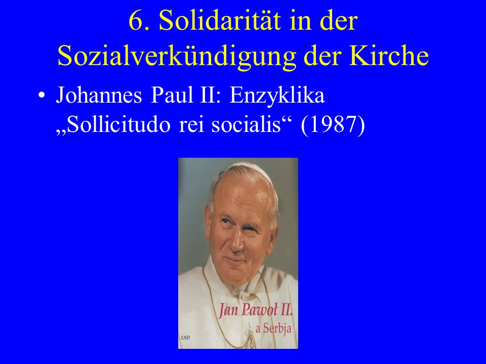 6. Solidarität in der Sozialverkündigung der Kirche Johannes Paul II: Enzyklika Sollicitudo rei socialis (1987)
