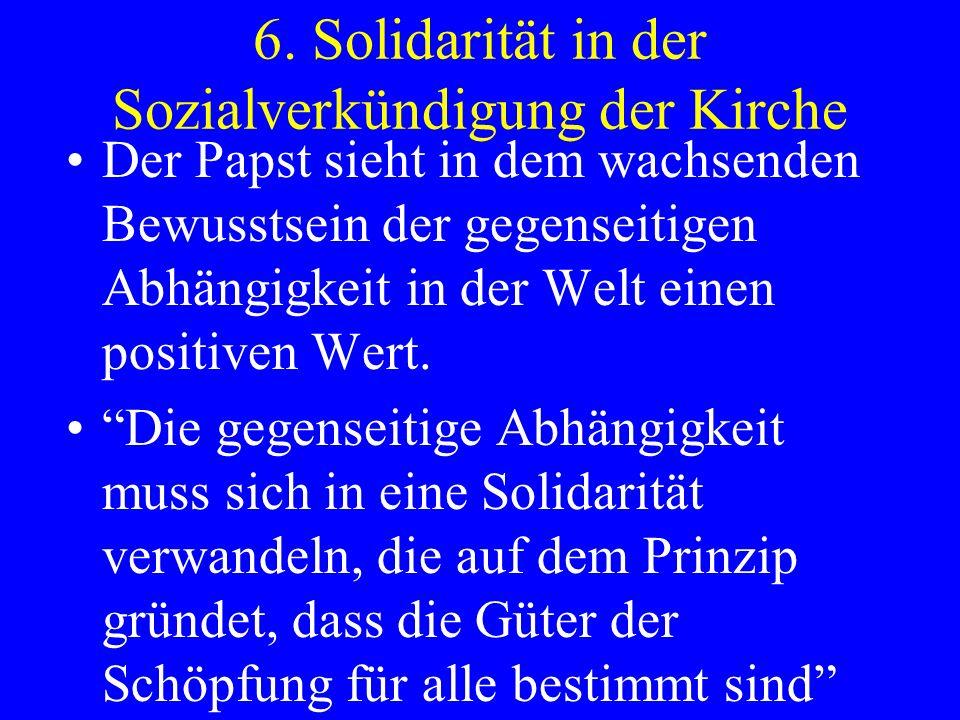 6. Solidarität in der Sozialverkündigung der Kirche Der Papst sieht in dem wachsenden Bewusstsein der gegenseitigen Abhängigkeit in der Welt einen pos