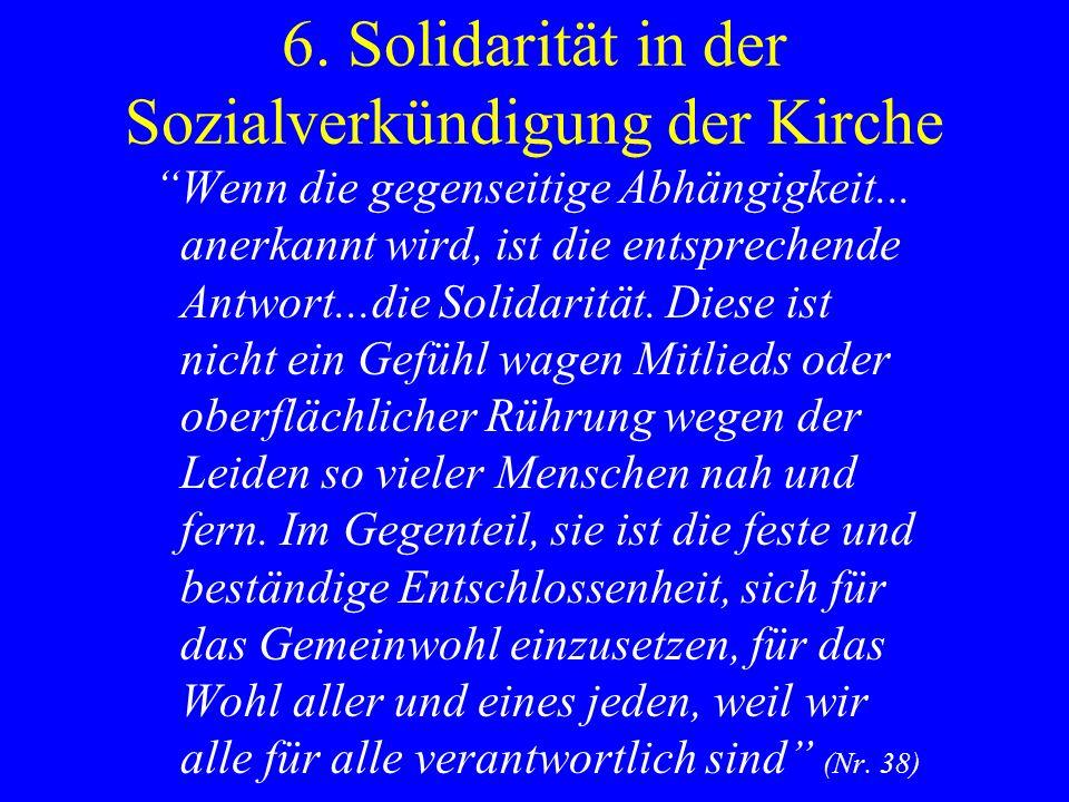6. Solidarität in der Sozialverkündigung der Kirche Wenn die gegenseitige Abhängigkeit... anerkannt wird, ist die entsprechende Antwort...die Solidari