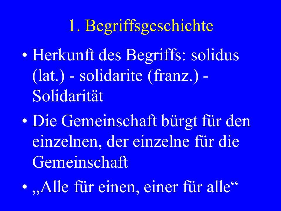 1. Begriffsgeschichte Herkunft des Begriffs: solidus (lat.) - solidarite (franz.) - Solidarität Die Gemeinschaft bürgt für den einzelnen, der einzelne