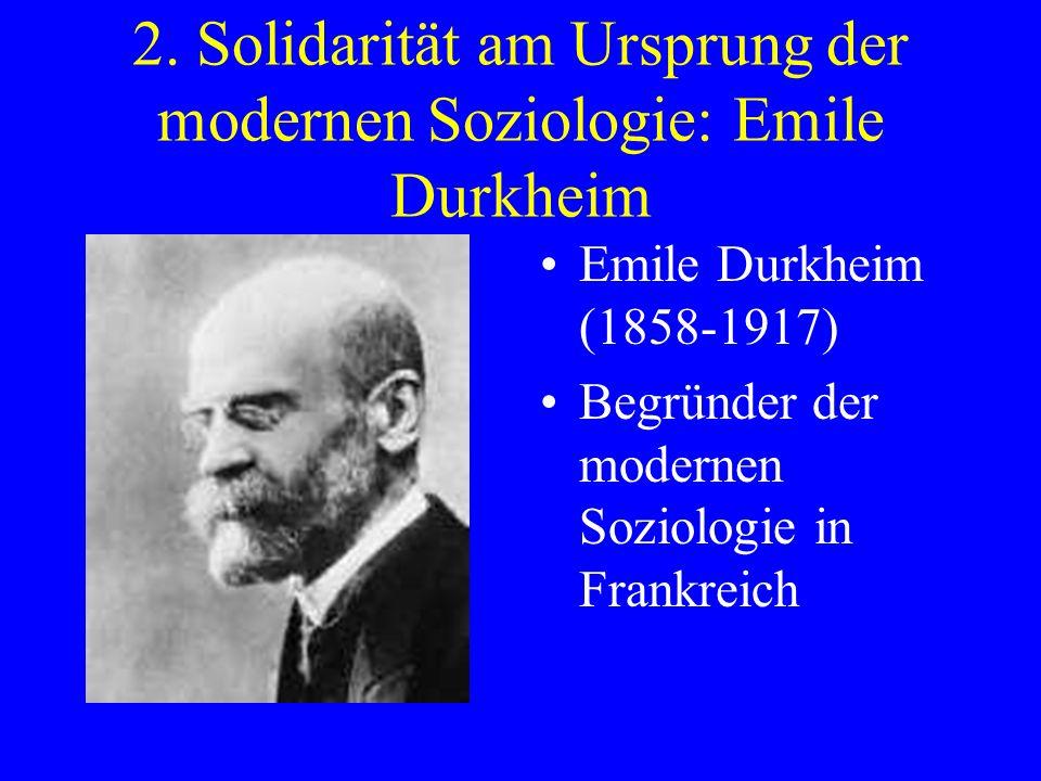 2. Solidarität am Ursprung der modernen Soziologie: Emile Durkheim Emile Durkheim (1858-1917) Begründer der modernen Soziologie in Frankreich