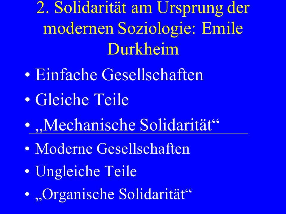 2. Solidarität am Ursprung der modernen Soziologie: Emile Durkheim Einfache Gesellschaften Gleiche Teile Mechanische Solidarität Moderne Gesellschafte