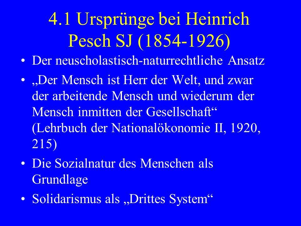 4.1 Ursprünge bei Heinrich Pesch SJ (1854-1926) Der neuscholastisch-naturrechtliche Ansatz Der Mensch ist Herr der Welt, und zwar der arbeitende Mensc