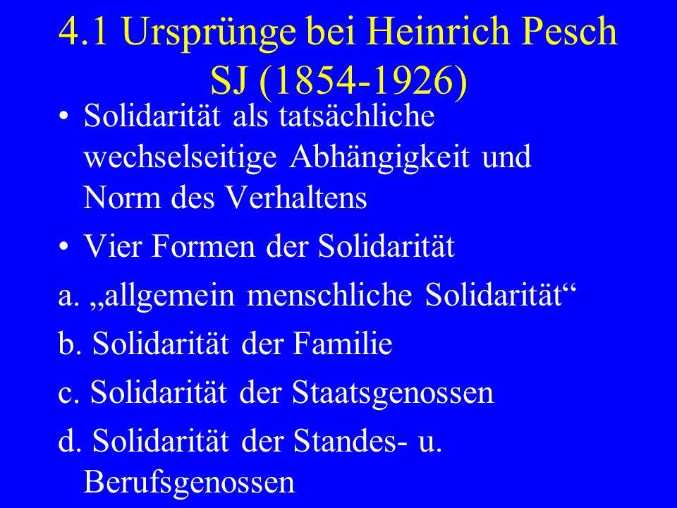 4.1 Ursprünge bei Heinrich Pesch SJ (1854-1926) Solidarität als tatsächliche wechselseitige Abhängigkeit und Norm des Verhaltens Vier Formen der Solid