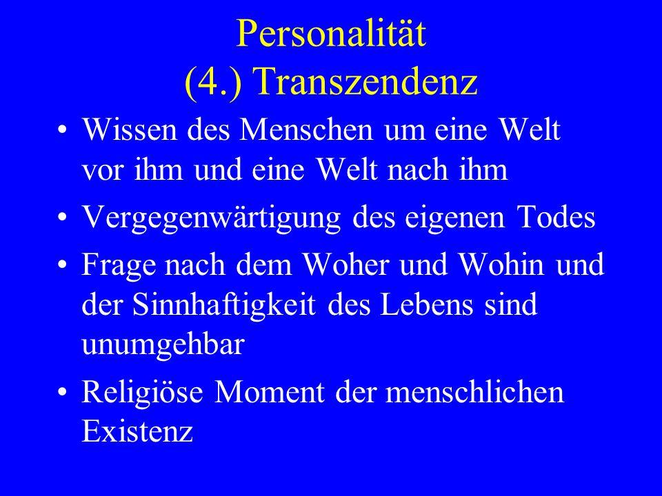 Personalität (4.) Transzendenz Wissen des Menschen um eine Welt vor ihm und eine Welt nach ihm Vergegenwärtigung des eigenen Todes Frage nach dem Wohe