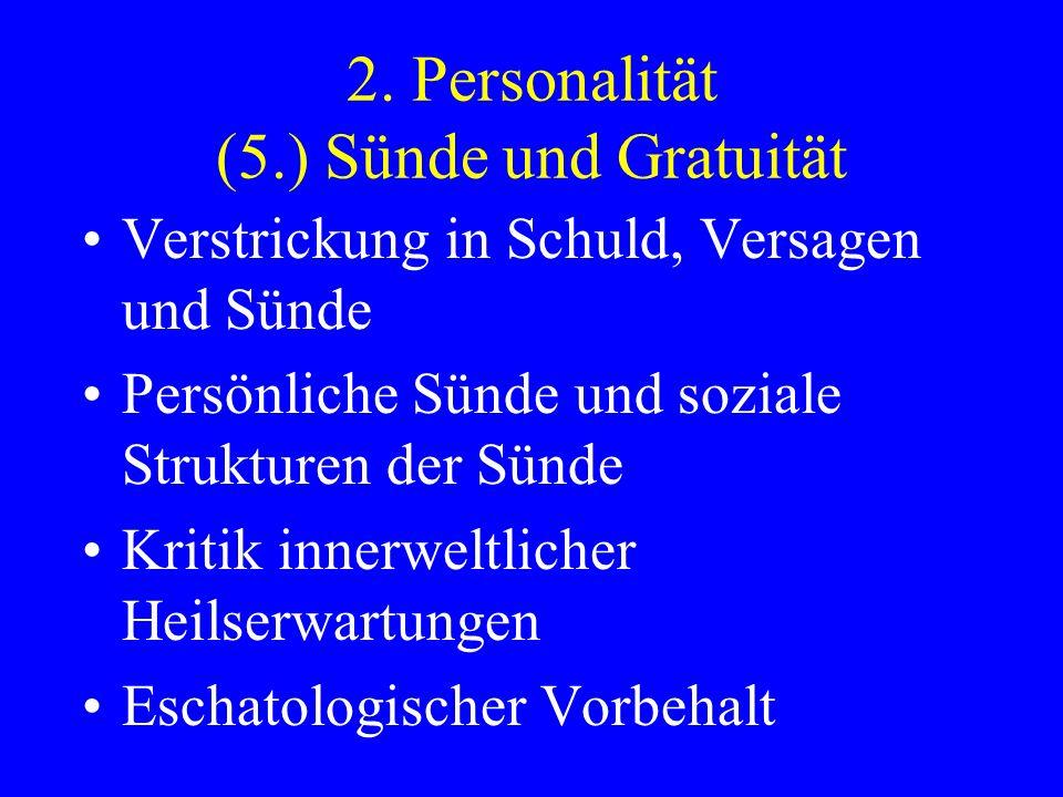 2. Personalität (5.) Sünde und Gratuität Verstrickung in Schuld, Versagen und Sünde Persönliche Sünde und soziale Strukturen der Sünde Kritik innerwel
