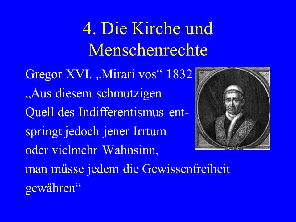 4. Die Kirche und Menschenrechte Gregor XVI. Mirari vos 1832 Aus diesem schmutzigen Quell des Indifferentismus ent- springt jedoch jener Irrtum oder v