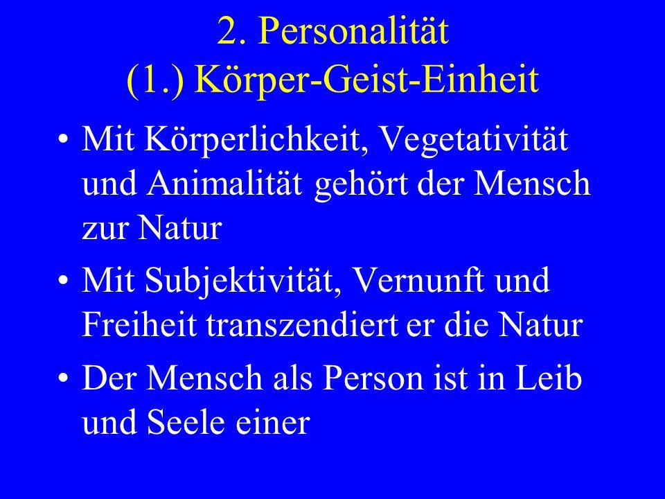 2. Personalität (1.) Körper-Geist-Einheit Mit Körperlichkeit, Vegetativität und Animalität gehört der Mensch zur Natur Mit Subjektivität, Vernunft und