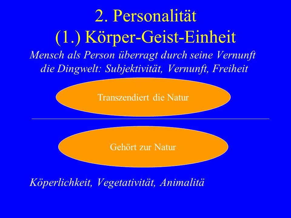 2. Personalität (1.) Körper-Geist-Einheit Mensch als Person überragt durch seine Vernunft die Dingwelt: Subjektivität, Vernunft, Freiheit Köperlichkei