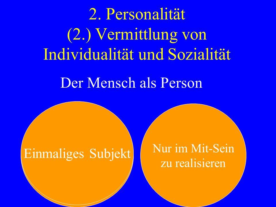 2. Personalität (2.) Vermittlung von Individualität und Sozialität Der Mensch als Person Einmaliges Subjekt Nur im Mit-Sein zu realisieren