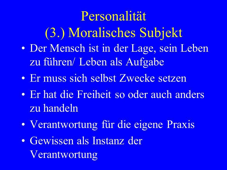 Personalität (3.) Moralisches Subjekt Der Mensch ist in der Lage, sein Leben zu führen/ Leben als Aufgabe Er muss sich selbst Zwecke setzen Er hat die