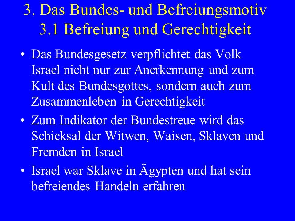 3. Das Bundes- und Befreiungsmotiv 3.1 Befreiung und Gerechtigkeit Das Bundesgesetz verpflichtet das Volk Israel nicht nur zur Anerkennung und zum Kul