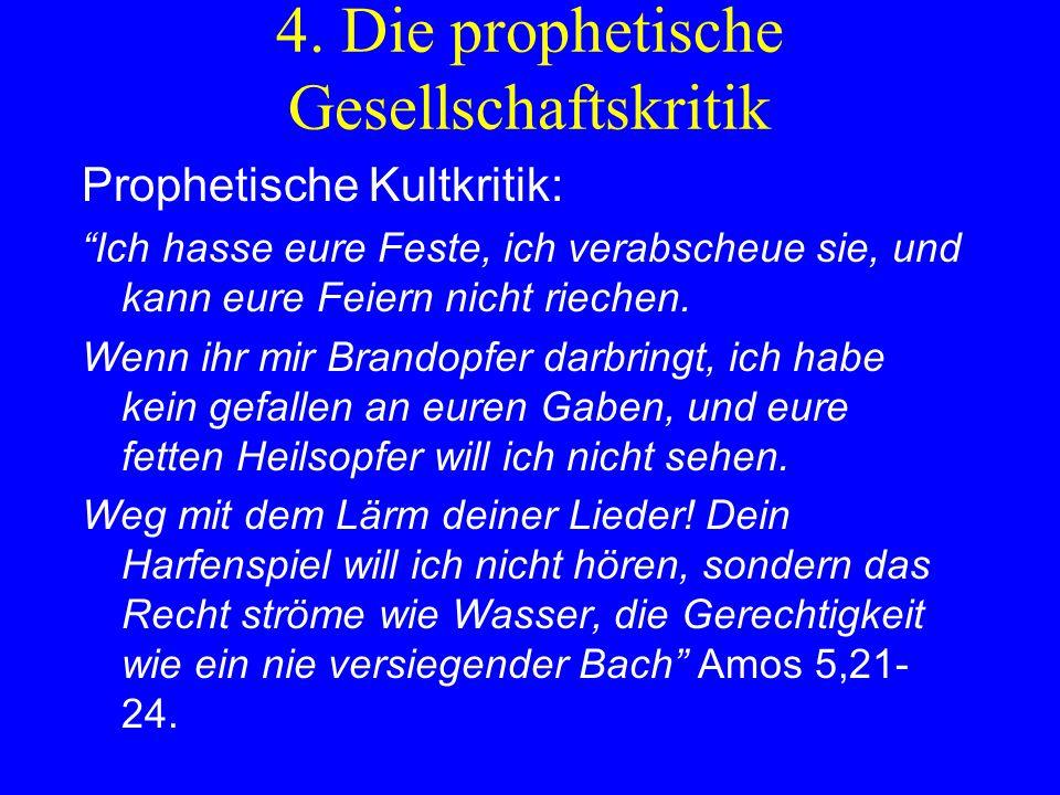 4. Die prophetische Gesellschaftskritik Prophetische Kultkritik: Ich hasse eure Feste, ich verabscheue sie, und kann eure Feiern nicht riechen. Wenn i