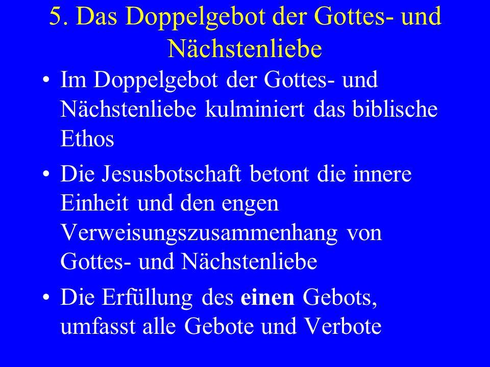 5. Das Doppelgebot der Gottes- und Nächstenliebe Im Doppelgebot der Gottes- und Nächstenliebe kulminiert das biblische Ethos Die Jesusbotschaft betont