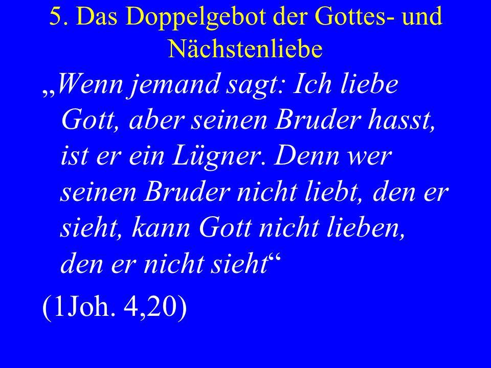 5. Das Doppelgebot der Gottes- und Nächstenliebe Wenn jemand sagt: Ich liebe Gott, aber seinen Bruder hasst, ist er ein Lügner. Denn wer seinen Bruder