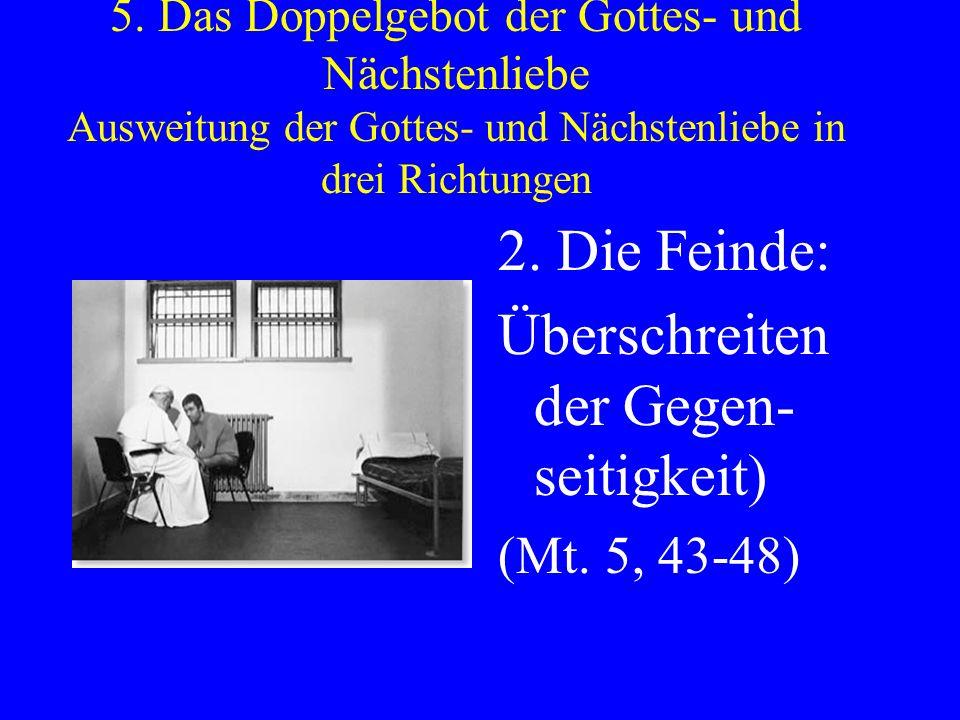 5. Das Doppelgebot der Gottes- und Nächstenliebe Ausweitung der Gottes- und Nächstenliebe in drei Richtungen 2. Die Feinde: Überschreiten der Gegen- s