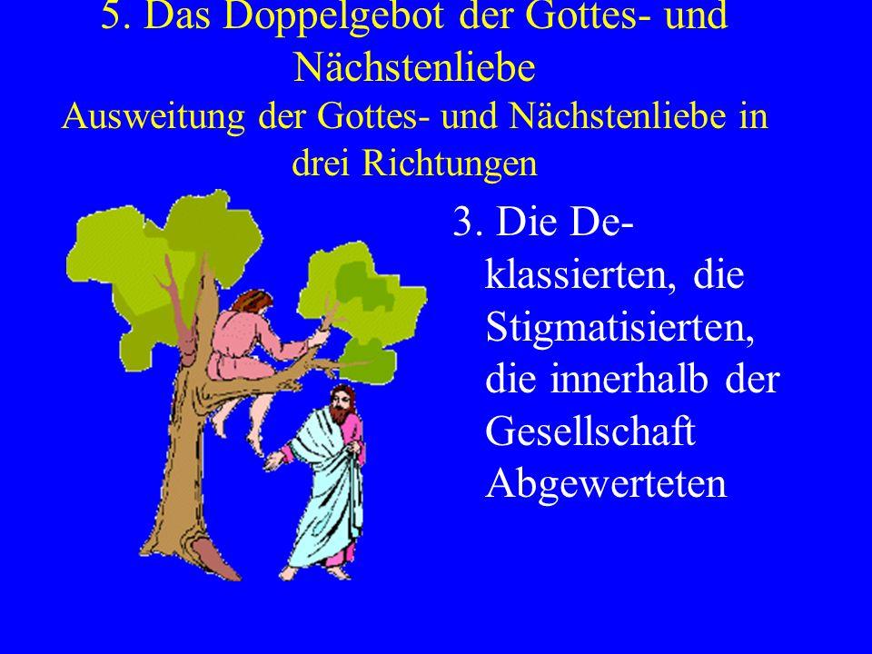 5. Das Doppelgebot der Gottes- und Nächstenliebe Ausweitung der Gottes- und Nächstenliebe in drei Richtungen 3. Die De- klassierten, die Stigmatisiert