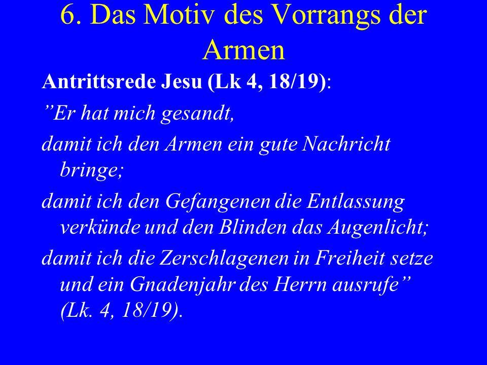 6. Das Motiv des Vorrangs der Armen Antrittsrede Jesu (Lk 4, 18/19): Er hat mich gesandt, damit ich den Armen ein gute Nachricht bringe; damit ich den